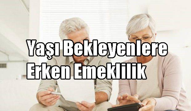 Yaşı Bekleyenlere Erken Emeklilik (İmzalandı mı)