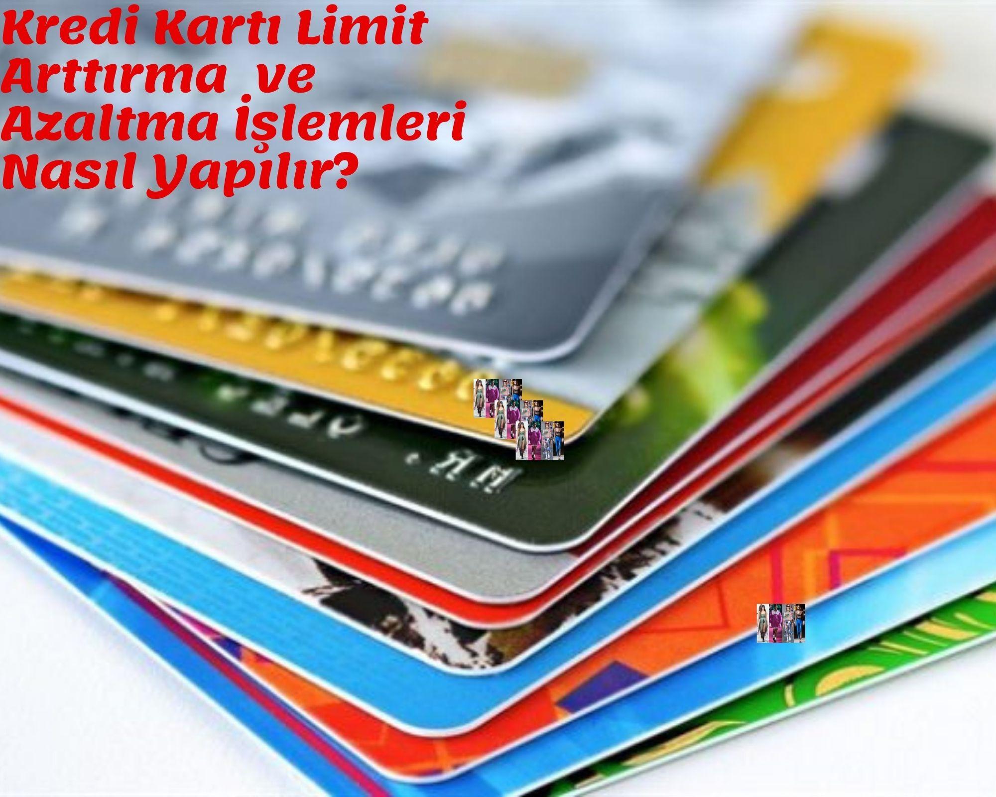 Kredi Kartı Limit Arttırma ve Azaltma İşlemleri Nasıl Yapılır?